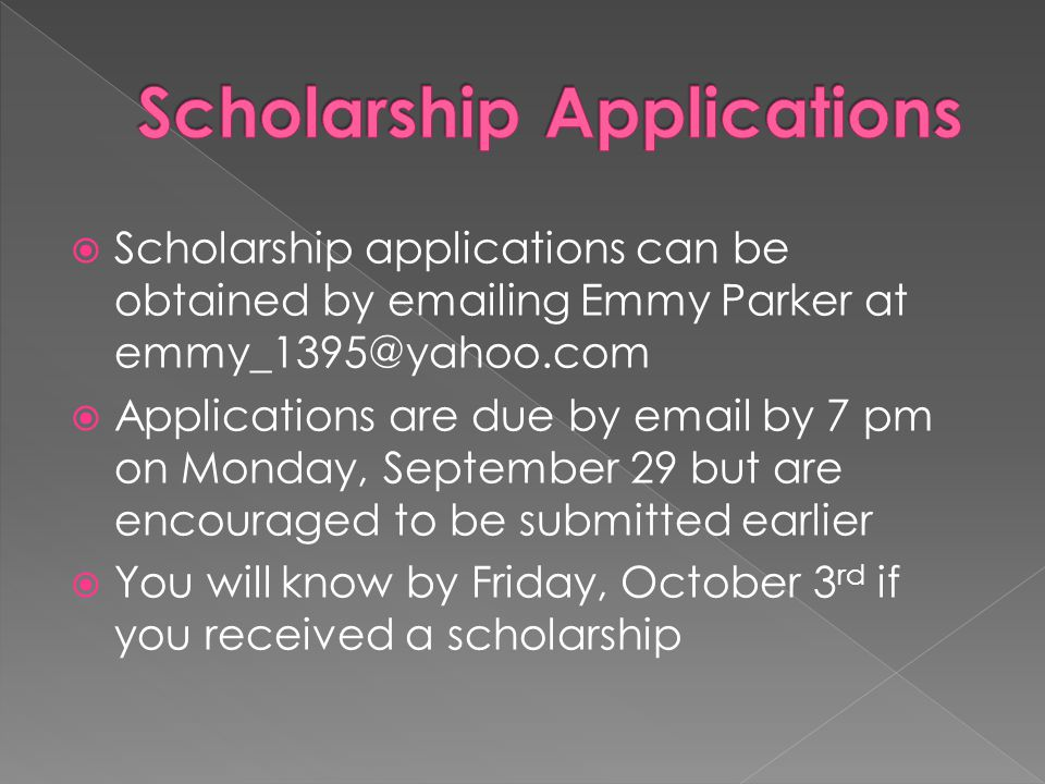 Scholarship applications can be obtained by emailing Emmy Parker at emmy_1395@yahoo.com  Applications are due by email by 7 pm on Monday, September 29 but are encouraged to be submitted earlier  You will know by Friday, October 3 rd if you received a scholarship