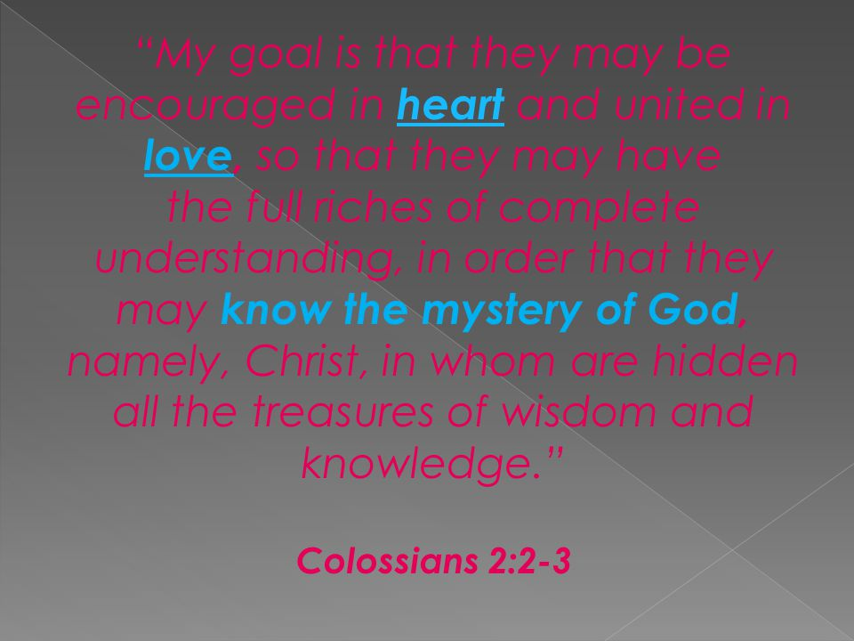 My goal is that they may be encouraged in heart and united in love, so that they may have the full riches of complete understanding, in order that they may know the mystery of God, namely, Christ, in whom are hidden all the treasures of wisdom and knowledge. heart Colossians 2:2-3