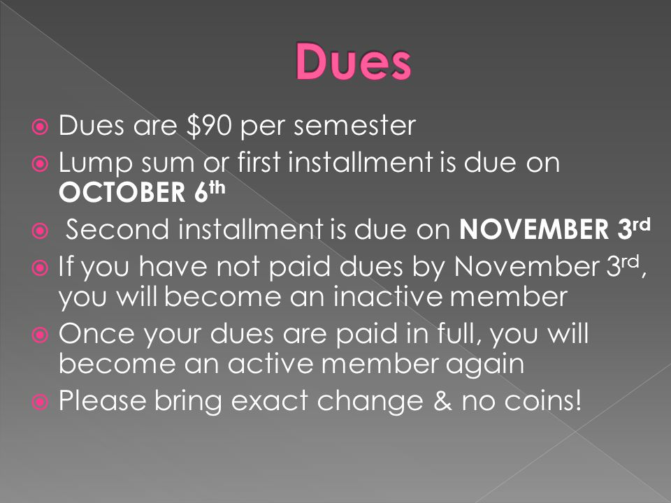  Dues are $90 per semester  Lump sum or first installment is due on OCTOBER 6 th  Second installment is due on NOVEMBER 3 rd  If you have not paid dues by November 3 rd, you will become an inactive member  Once your dues are paid in full, you will become an active member again  Please bring exact change & no coins!
