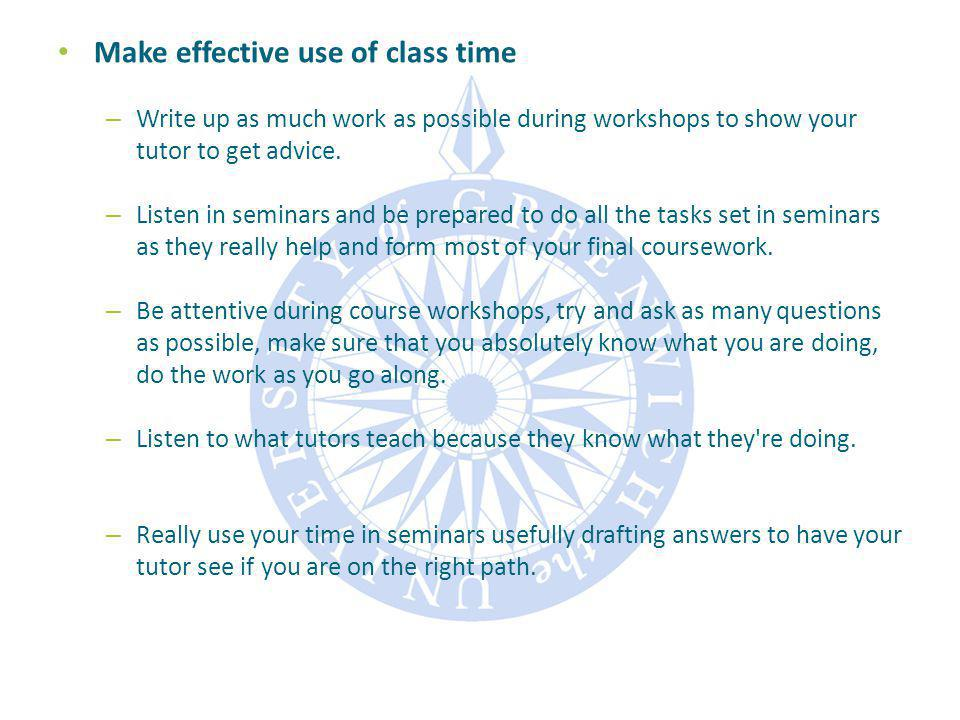 Make effective use of class time – Write up as much work as possible during workshops to show your tutor to get advice.