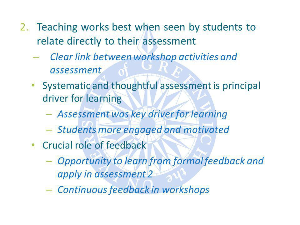 2.Teaching works best when seen by students to relate directly to their assessment – Clear link between workshop activities and assessment Systematic and thoughtful assessment is principal driver for learning – Assessment was key driver for learning – Students more engaged and motivated Crucial role of feedback – Opportunity to learn from formal feedback and apply in assessment 2 – Continuous feedback in workshops