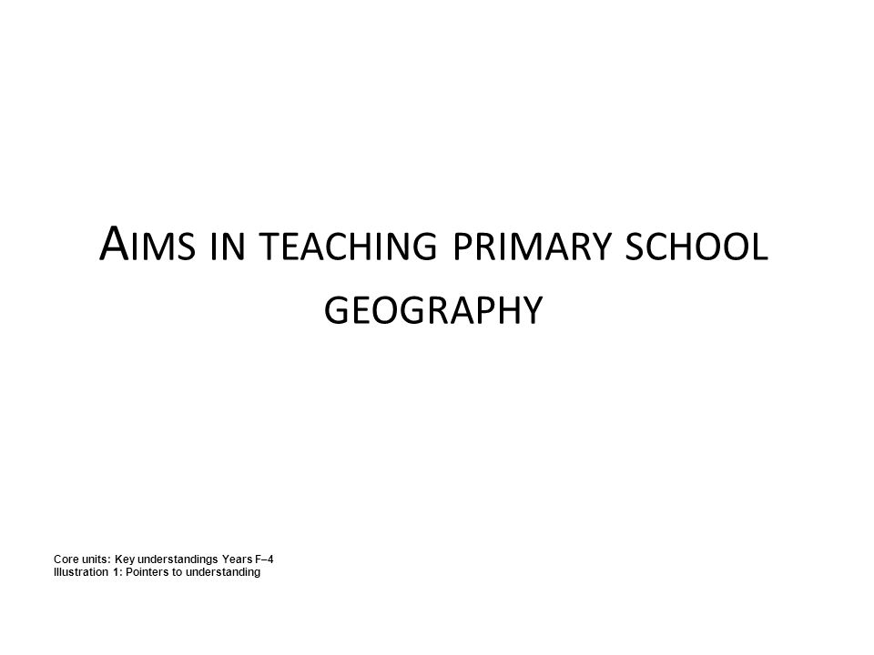 A IMS IN TEACHING PRIMARY SCHOOL GEOGRAPHY Core units: Key understandings Years F–4 Illustration 1: Pointers to understanding