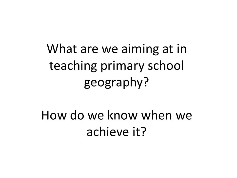 What are we aiming at in teaching primary school geography How do we know when we achieve it