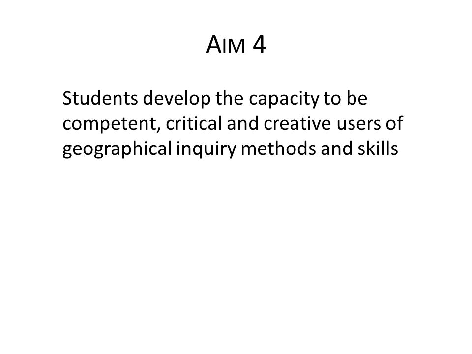 A IM 4 Students develop the capacity to be competent, critical and creative users of geographical inquiry methods and skills