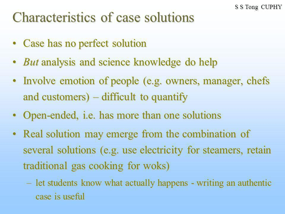 Characteristics of case solutions Case has no perfect solutionCase has no perfect solution But analysis and science knowledge do helpBut analysis and science knowledge do help Involve emotion of people (e.g.