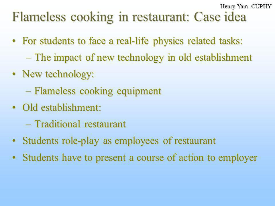 Flameless cooking in restaurant: Case idea For students to face a real-life physics related tasks:For students to face a real-life physics related tasks: –The impact of new technology in old establishment New technology:New technology: –Flameless cooking equipment Old establishment:Old establishment: –Traditional restaurant Students role-play as employees of restaurantStudents role-play as employees of restaurant Students have to present a course of action to employerStudents have to present a course of action to employer Henry Yam CUPHY