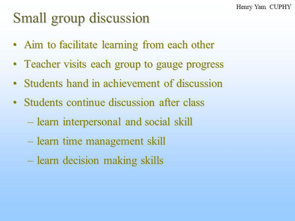 Small group discussion Aim to facilitate learning from each otherAim to facilitate learning from each other Teacher visits each group to gauge progres
