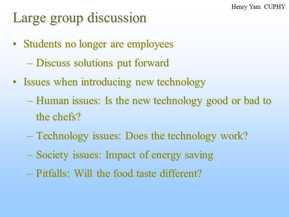 Large group discussion Students no longer are employeesStudents no longer are employees –Discuss solutions put forward Issues when introducing new technologyIssues when introducing new technology –Human issues: Is the new technology good or bad to the chefs.