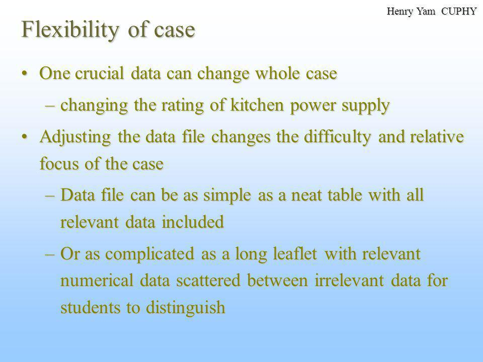 Flexibility of case One crucial data can change whole caseOne crucial data can change whole case –changing the rating of kitchen power supply Adjusting the data file changes the difficulty and relative focus of the caseAdjusting the data file changes the difficulty and relative focus of the case –Data file can be as simple as a neat table with all relevant data included –Or as complicated as a long leaflet with relevant numerical data scattered between irrelevant data for students to distinguish Henry Yam CUPHY