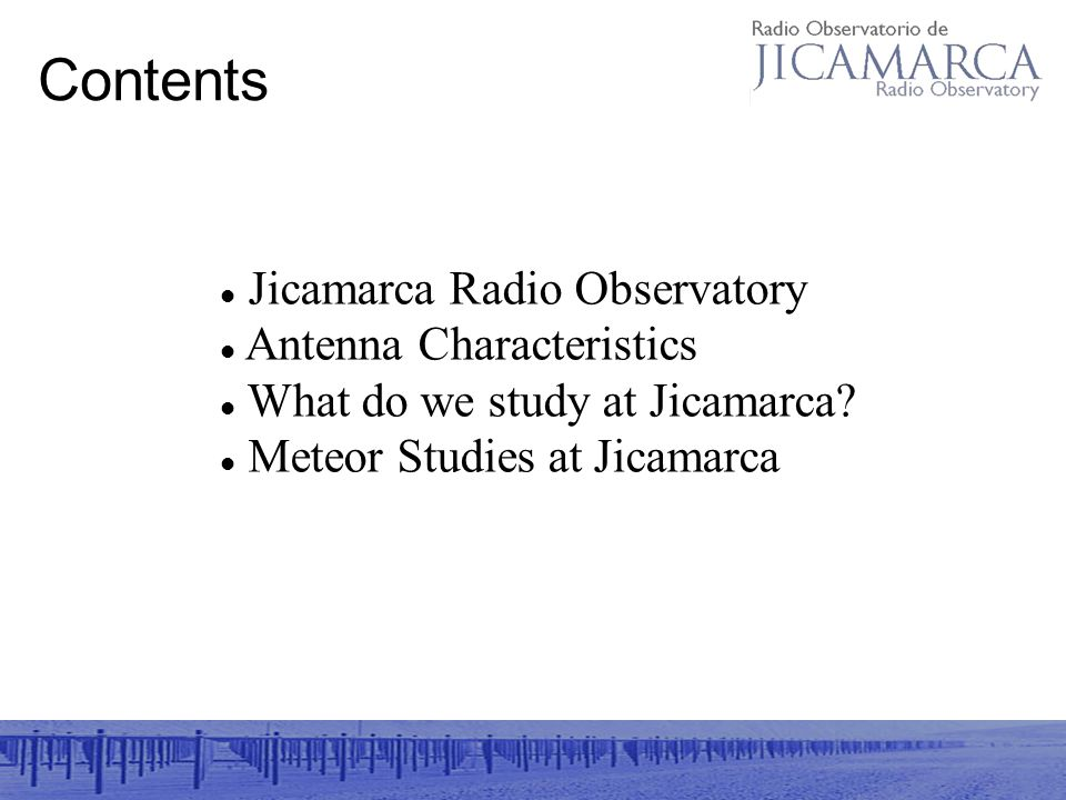 Contents Jicamarca Radio Observatory Antenna Characteristics What do we study at Jicamarca.