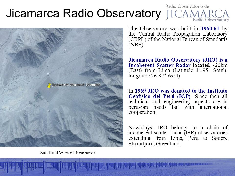 Jicamarca Radio Observatory Satellital View of Jicamarca The Observatory was built in 1960-61 by the Central Radio Propagation Laboratory (CRPL) of the National Bureau of Standards (NBS).
