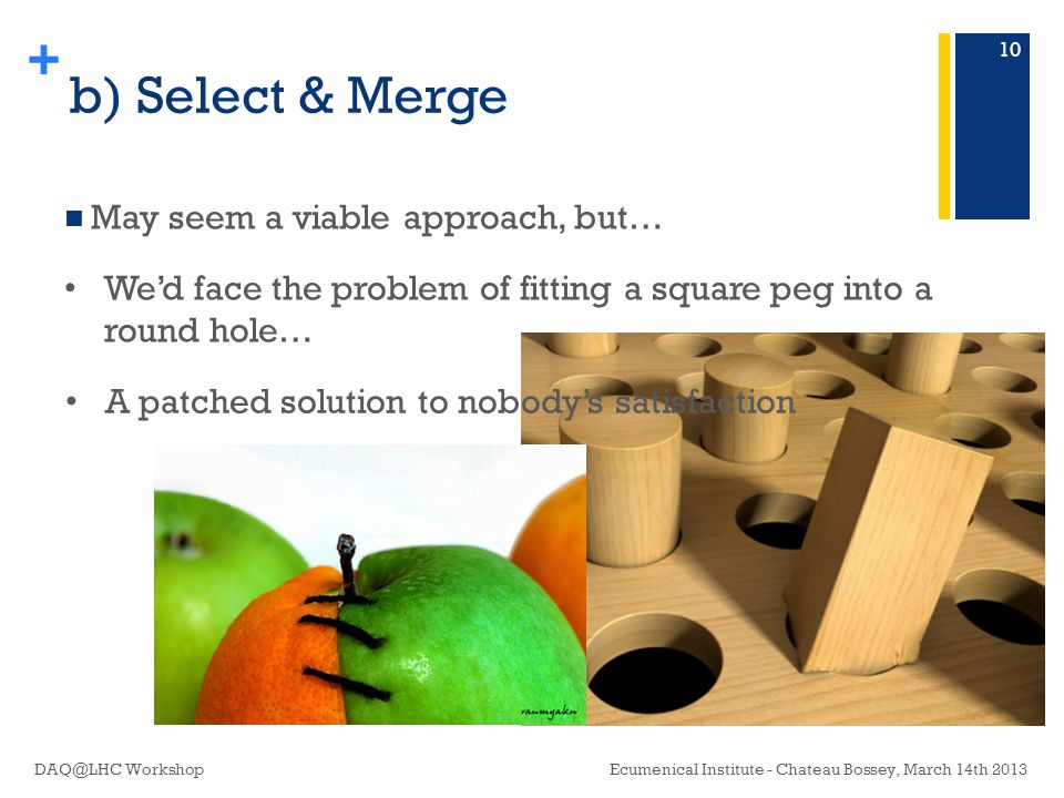 + b) Select & Merge May seem a viable approach, but… Ecumenical Institute - Chateau Bossey, March 14th 2013DAQ@LHC Workshop 10 We'd face the problem of fitting a square peg into a round hole… A patched solution to nobody's satisfaction
