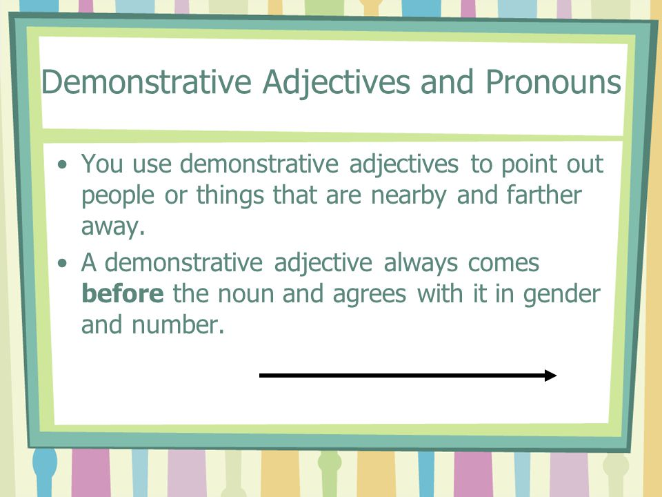 Demonstrative Adjectives and Pronouns You use demonstrative adjectives to point out people or things that are nearby and farther away. A demonstrative