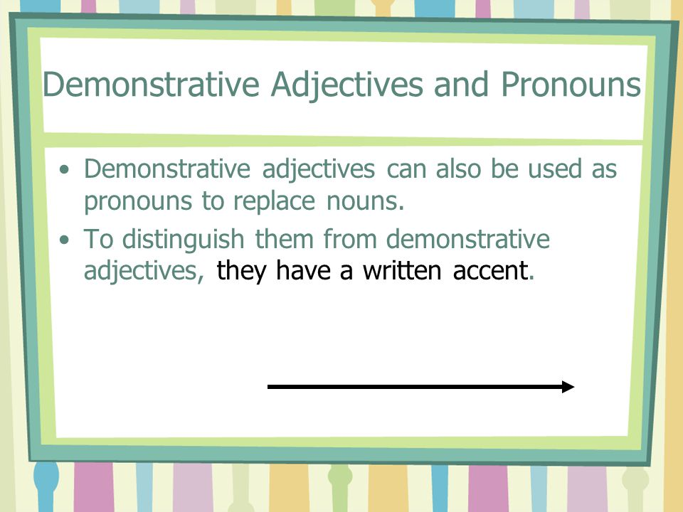 Demonstrative Adjectives and Pronouns Demonstrative adjectives can also be used as pronouns to replace nouns. To distinguish them from demonstrative a
