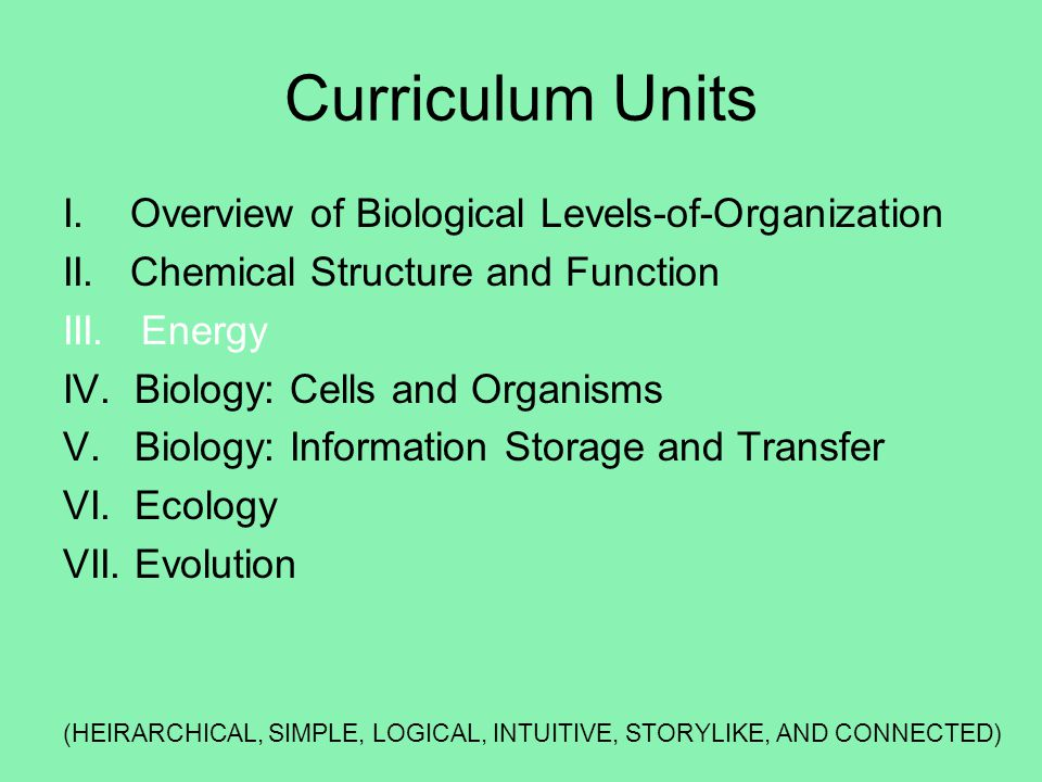 Curriculum Units I. Overview of Biological Levels-of-Organization II. Chemical Structure and Function III. Energy IV. Biology: Cells and Organisms V.