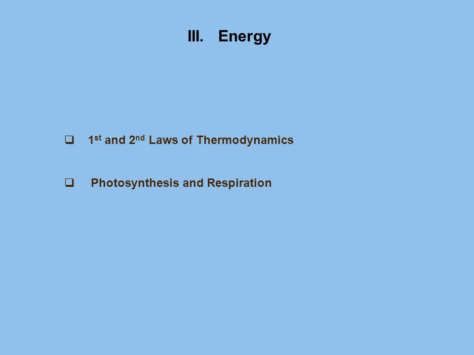 III. Energy  1 st and 2 nd Laws of Thermodynamics  Photosynthesis and Respiration