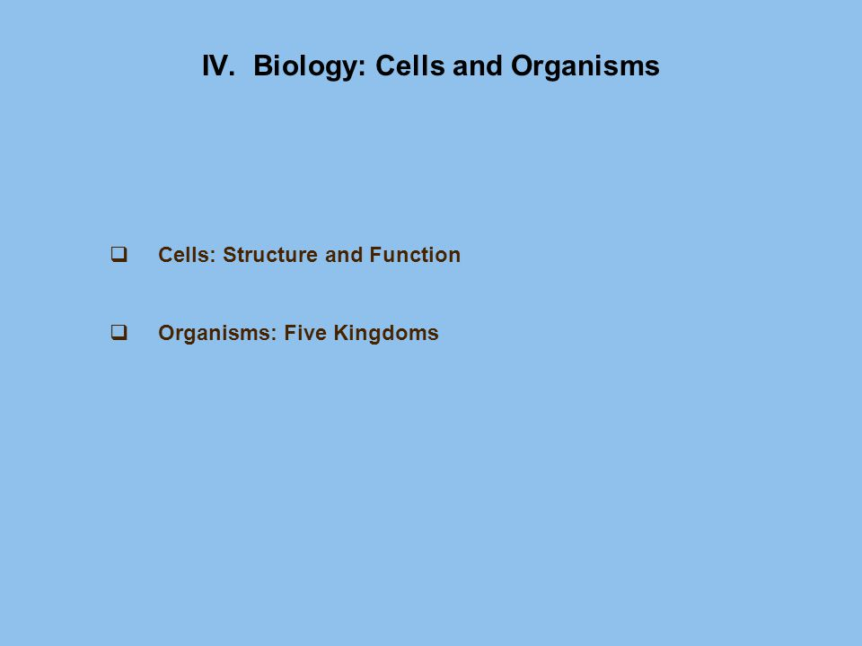 IV. Biology: Cells and Organisms  Cells: Structure and Function  Organisms: Five Kingdoms