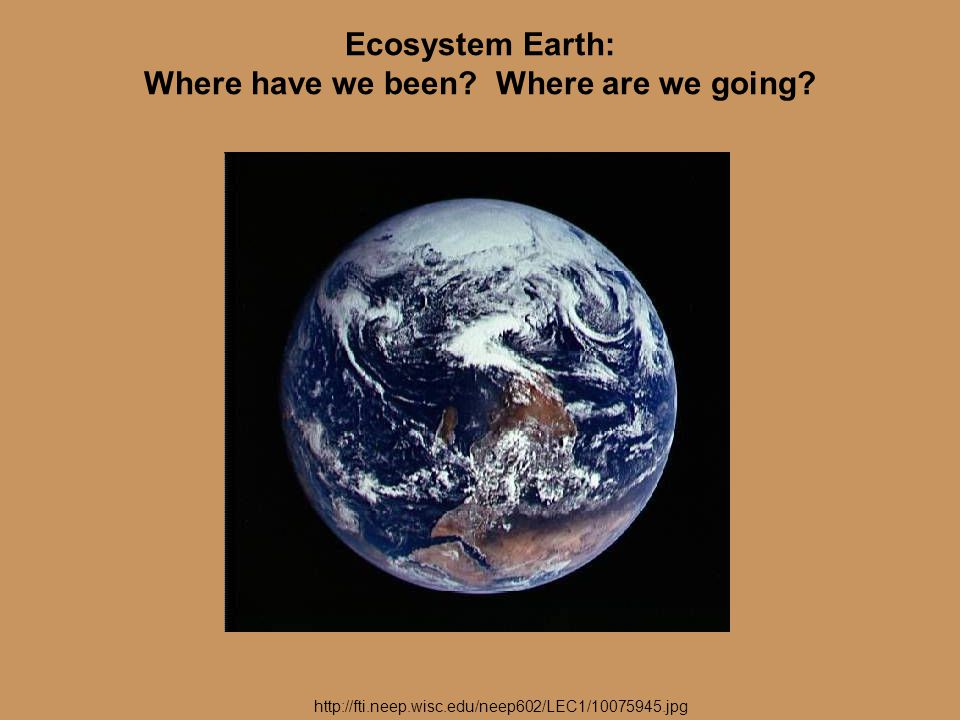 Ecosystem Earth: Where have we been? Where are we going? http://fti.neep.wisc.edu/neep602/LEC1/10075945.jpg