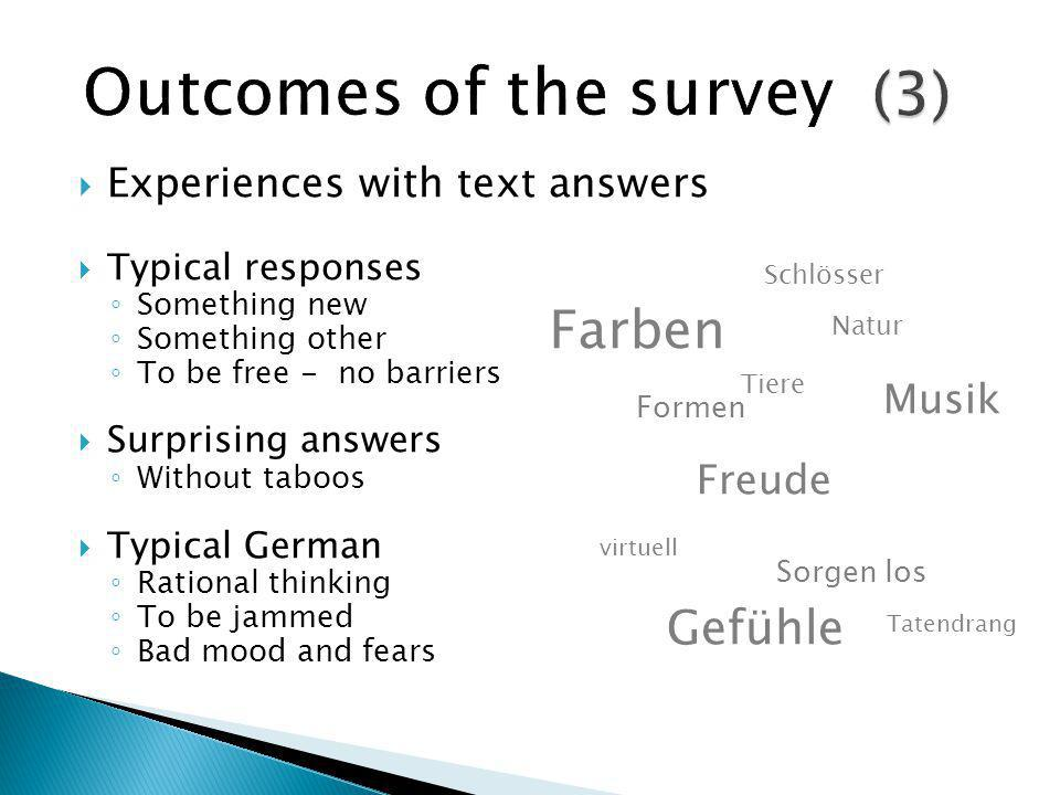  Experiences with text answers  Typical responses ◦ Something new ◦ Something other ◦ To be free - no barriers  Surprising answers ◦ Without taboos  Typical German ◦ Rational thinking ◦ To be jammed ◦ Bad mood and fears virtuell Freude Sorgen los Tatendrang Gefühle Schlösser Musik Tiere Natur Formen Farben