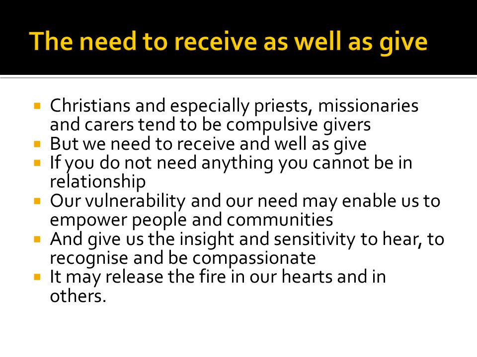  Christians and especially priests, missionaries and carers tend to be compulsive givers  But we need to receive and well as give  If you do not need anything you cannot be in relationship  Our vulnerability and our need may enable us to empower people and communities  And give us the insight and sensitivity to hear, to recognise and be compassionate  It may release the fire in our hearts and in others.