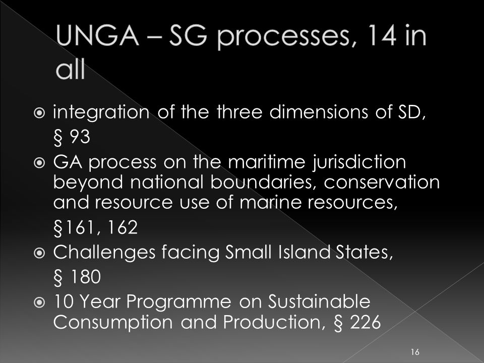  integration of the three dimensions of SD, § 93  GA process on the maritime jurisdiction beyond national boundaries, conservation and resource use of marine resources, §161, 162  Challenges facing Small Island States, § 180  10 Year Programme on Sustainable Consumption and Production, § 226 16