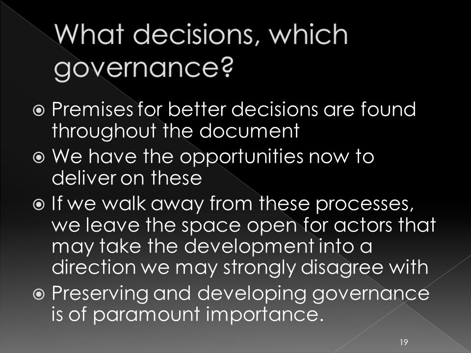  Premises for better decisions are found throughout the document  We have the opportunities now to deliver on these  If we walk away from these processes, we leave the space open for actors that may take the development into a direction we may strongly disagree with  Preserving and developing governance is of paramount importance.