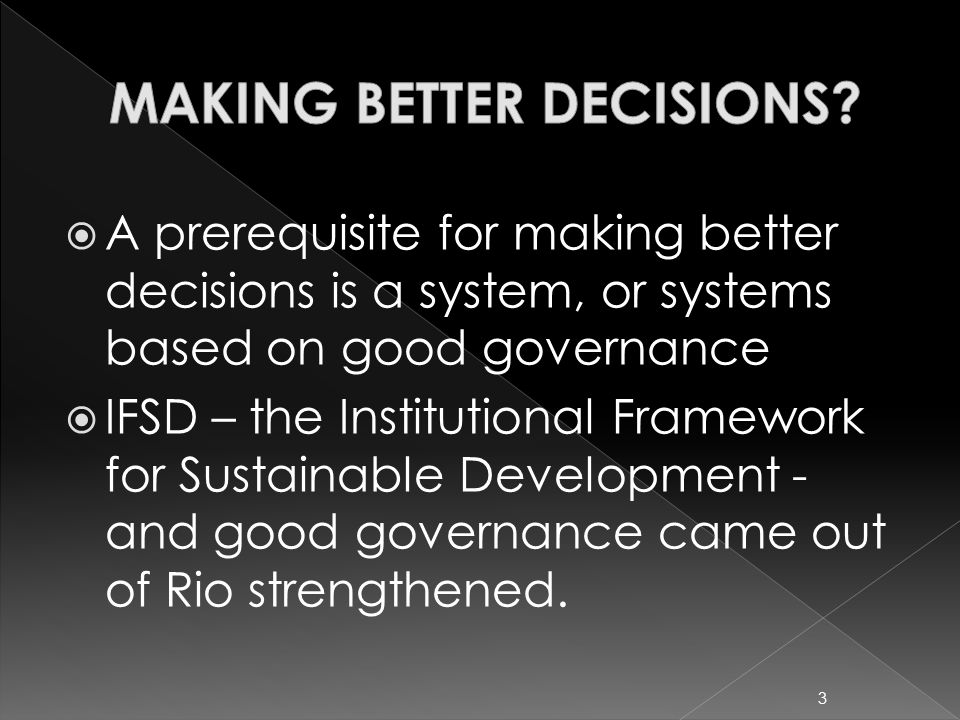  A prerequisite for making better decisions is a system, or systems based on good governance  IFSD – the Institutional Framework for Sustainable Development - and good governance came out of Rio strengthened.