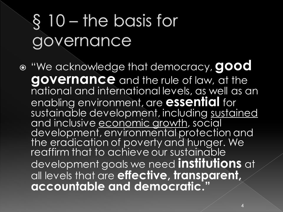  We acknowledge that democracy, good governance and the rule of law, at the national and international levels, as well as an enabling environment, are essential for sustainable development, including sustained and inclusive economic growth, social development, environmental protection and the eradication of poverty and hunger.