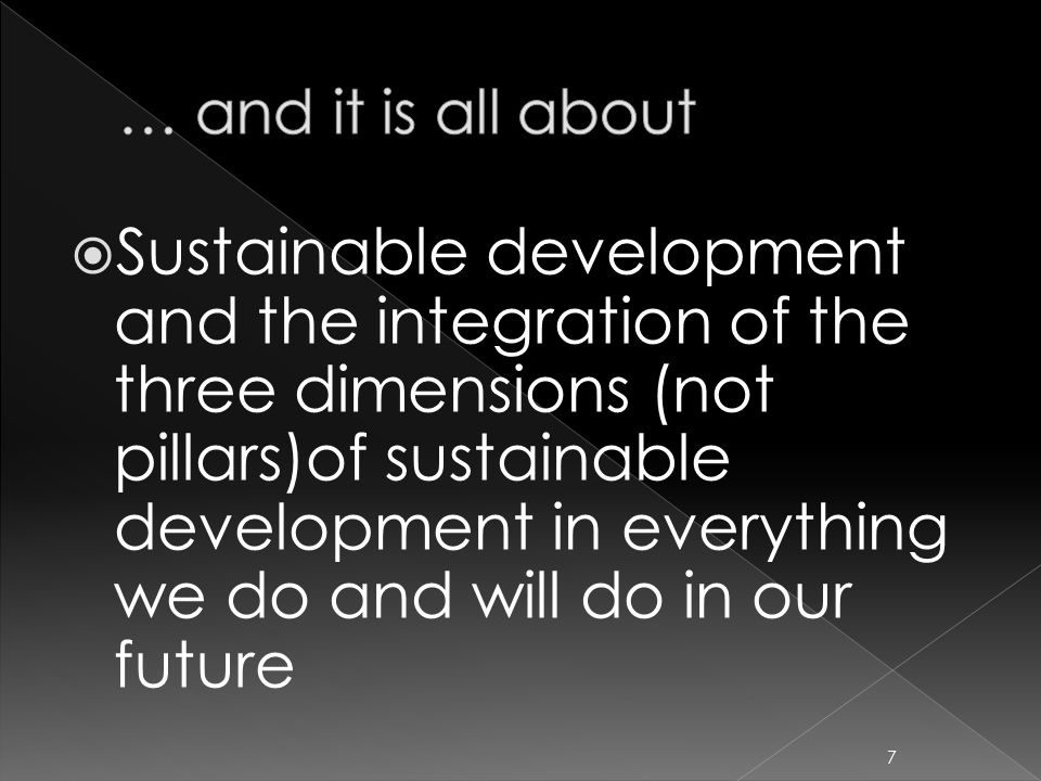  Sustainable development and the integration of the three dimensions (not pillars)of sustainable development in everything we do and will do in our future 7
