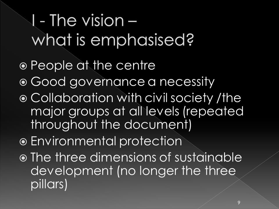  People at the centre  Good governance a necessity  Collaboration with civil society /the major groups at all levels (repeated throughout the document)  Environmental protection  The three dimensions of sustainable development (no longer the three pillars) 9