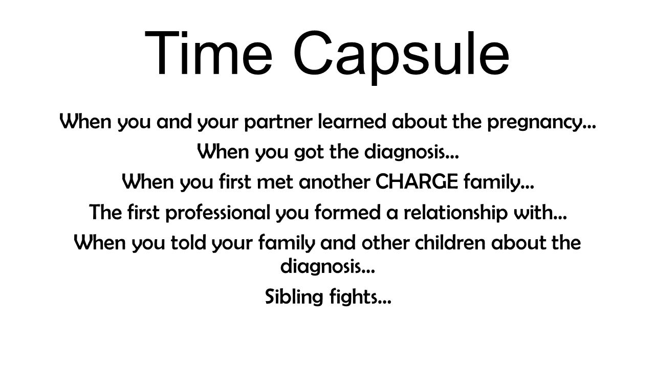 Time Capsule When you and your partner learned about the pregnancy… When you got the diagnosis… When you first met another CHARGE family… The first professional you formed a relationship with… When you told your family and other children about the diagnosis… Sibling fights…