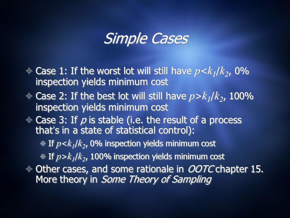 Simple Cases  Case 1: If the worst lot will still have p < k 1 / k 2, 0% inspection yields minimum cost  Case 2: If the best lot will still have p > k 1 / k 2, 100% inspection yields minimum cost  Case 3: If p is stable (i.e.