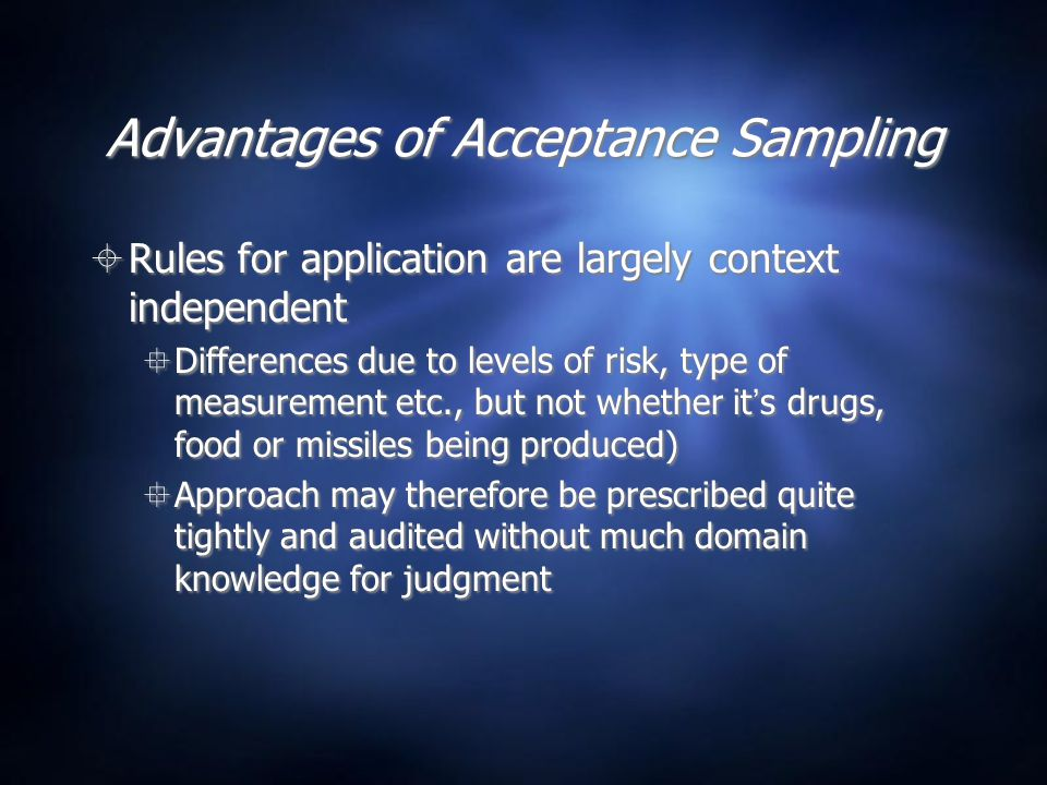 Advantages of Acceptance Sampling  Rules for application are largely context independent  Differences due to levels of risk, type of measurement etc., but not whether it's drugs, food or missiles being produced)  Approach may therefore be prescribed quite tightly and audited without much domain knowledge for judgment  Rules for application are largely context independent  Differences due to levels of risk, type of measurement etc., but not whether it's drugs, food or missiles being produced)  Approach may therefore be prescribed quite tightly and audited without much domain knowledge for judgment
