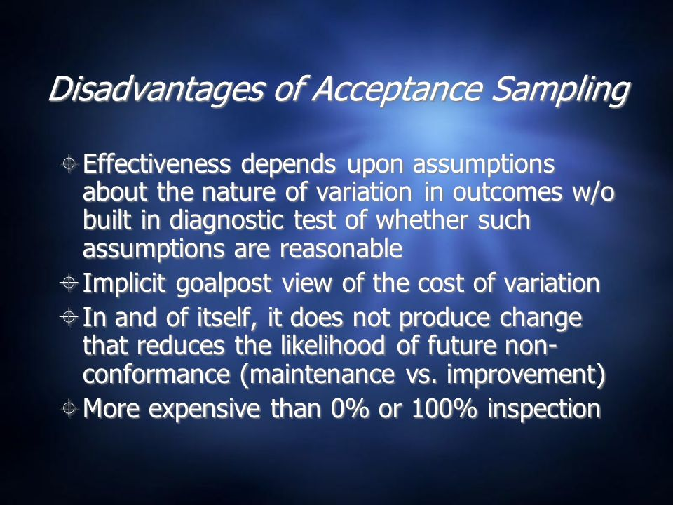 Disadvantages of Acceptance Sampling  Effectiveness depends upon assumptions about the nature of variation in outcomes w/o built in diagnostic test of whether such assumptions are reasonable  Implicit goalpost view of the cost of variation  In and of itself, it does not produce change that reduces the likelihood of future non- conformance (maintenance vs.
