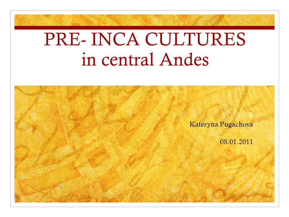 PRE- INCA CULTURES in central Andes Kateryna Pugachova 08.01.2011