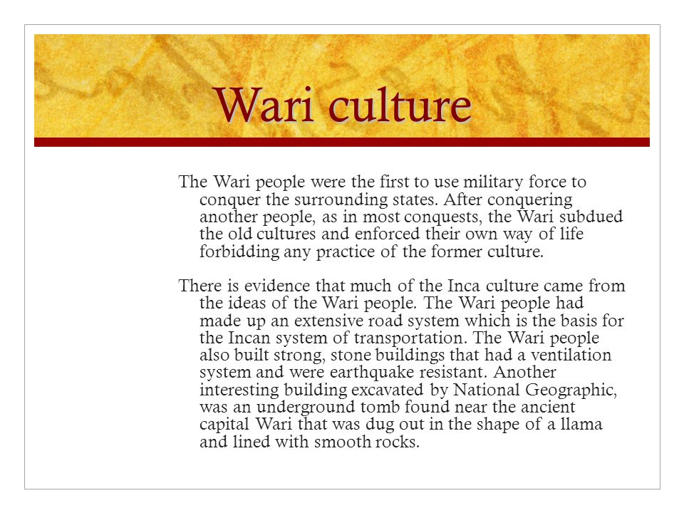 Wari culture The Wari people were the first to use military force to conquer the surrounding states.