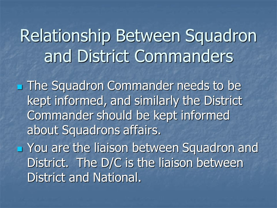 Relationship Between Squadron and District Commanders The Squadron Commander needs to be kept informed, and similarly the District Commander should be kept informed about Squadrons affairs.