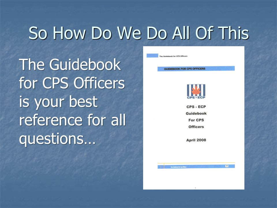So How Do We Do All Of This The Guidebook for CPS Officers is your best reference for all questions…