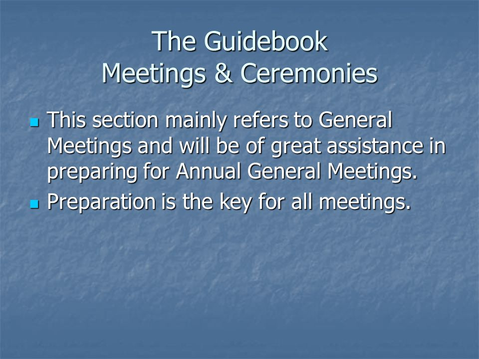 The Guidebook Meetings & Ceremonies This section mainly refers to General Meetings and will be of great assistance in preparing for Annual General Meetings.
