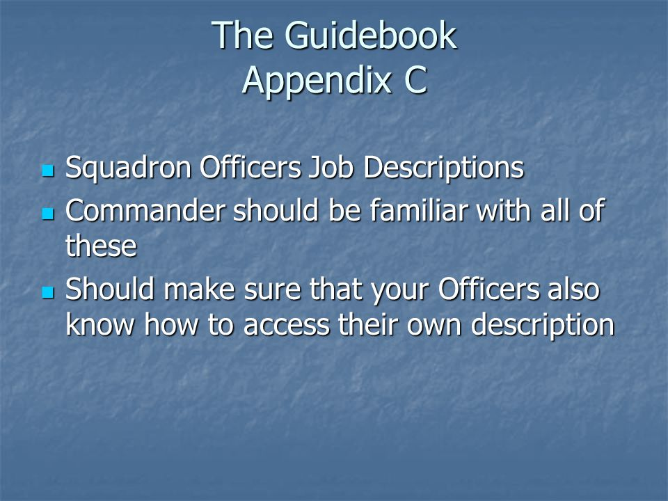The Guidebook Appendix C Squadron Officers Job Descriptions Squadron Officers Job Descriptions Commander should be familiar with all of these Commander should be familiar with all of these Should make sure that your Officers also know how to access their own description Should make sure that your Officers also know how to access their own description