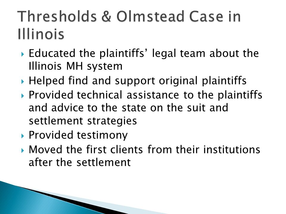  Educated the plaintiffs' legal team about the Illinois MH system  Helped find and support original plaintiffs  Provided technical assistance to the plaintiffs and advice to the state on the suit and settlement strategies  Provided testimony  Moved the first clients from their institutions after the settlement