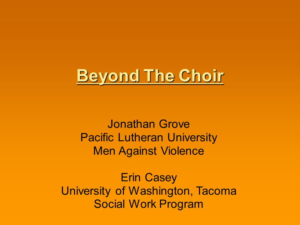 Beyond The Choir Jonathan Grove Pacific Lutheran University Men Against Violence Erin Casey University of Washington, Tacoma Social Work Program