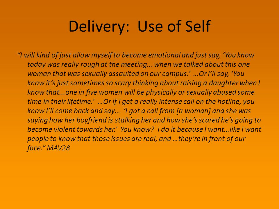 "Delivery: Use of Self ""I will kind of just allow myself to become emotional and just say, 'You know today was really rough at the meeting… when we tal"