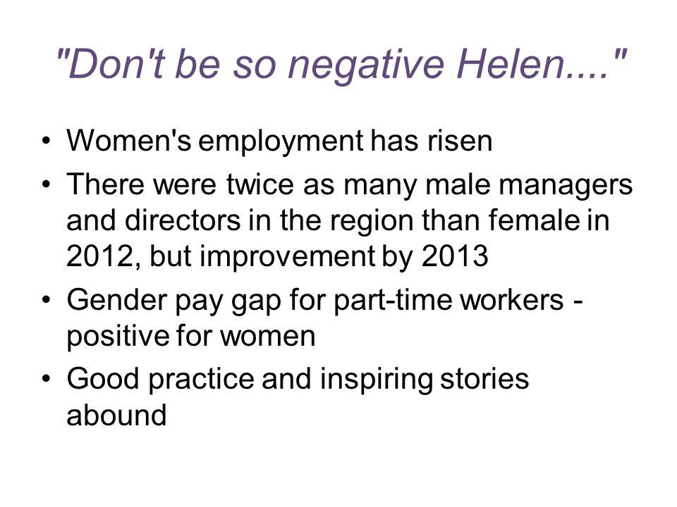 Don t be so negative Helen.... Women s employment has risen There were twice as many male managers and directors in the region than female in 2012, but improvement by 2013 Gender pay gap for part-time workers - positive for women Good practice and inspiring stories abound