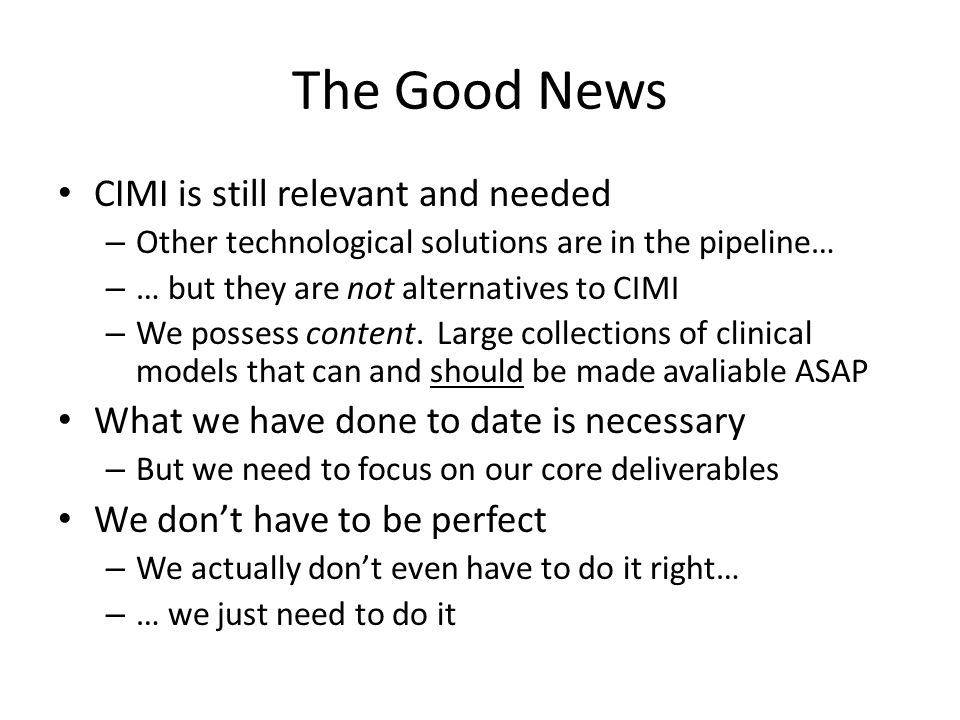 The Good News CIMI is still relevant and needed – Other technological solutions are in the pipeline… – … but they are not alternatives to CIMI – We po