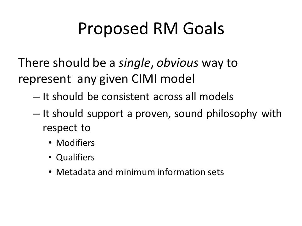 Proposed RM Goals There should be a single, obvious way to represent any given CIMI model – It should be consistent across all models – It should supp