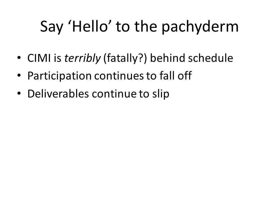 Say 'Hello' to the pachyderm CIMI is terribly (fatally?) behind schedule Participation continues to fall off Deliverables continue to slip