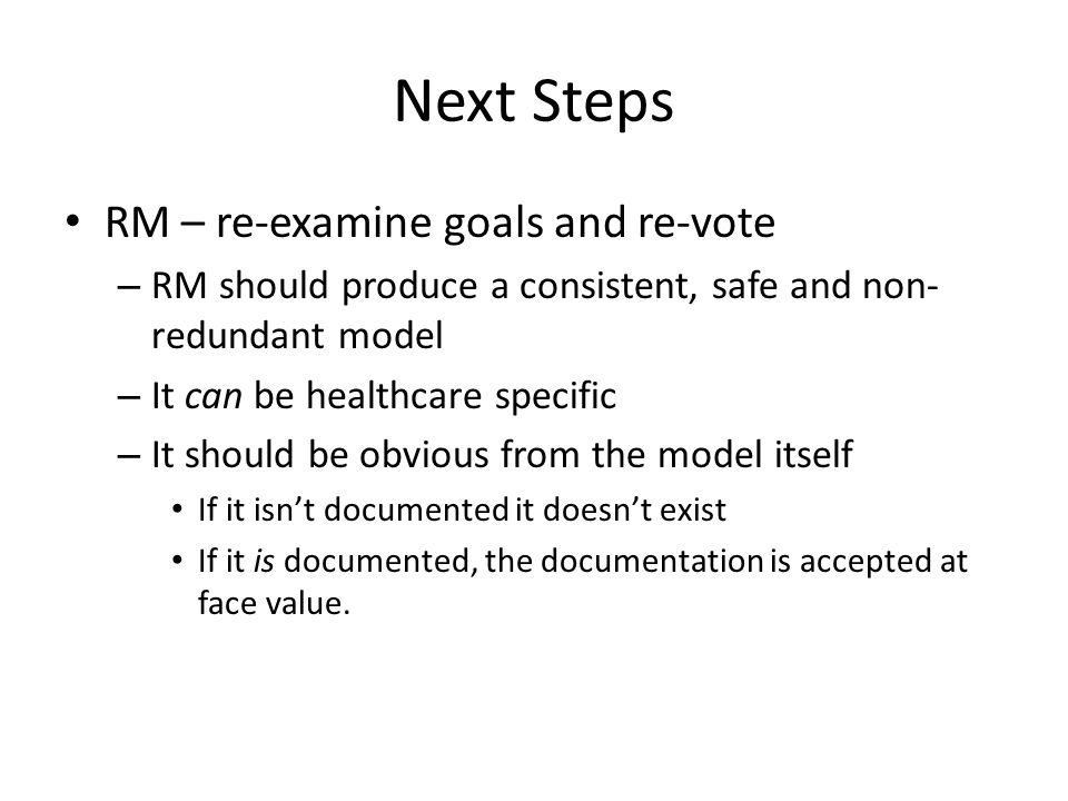Next Steps RM – re-examine goals and re-vote – RM should produce a consistent, safe and non- redundant model – It can be healthcare specific – It shou