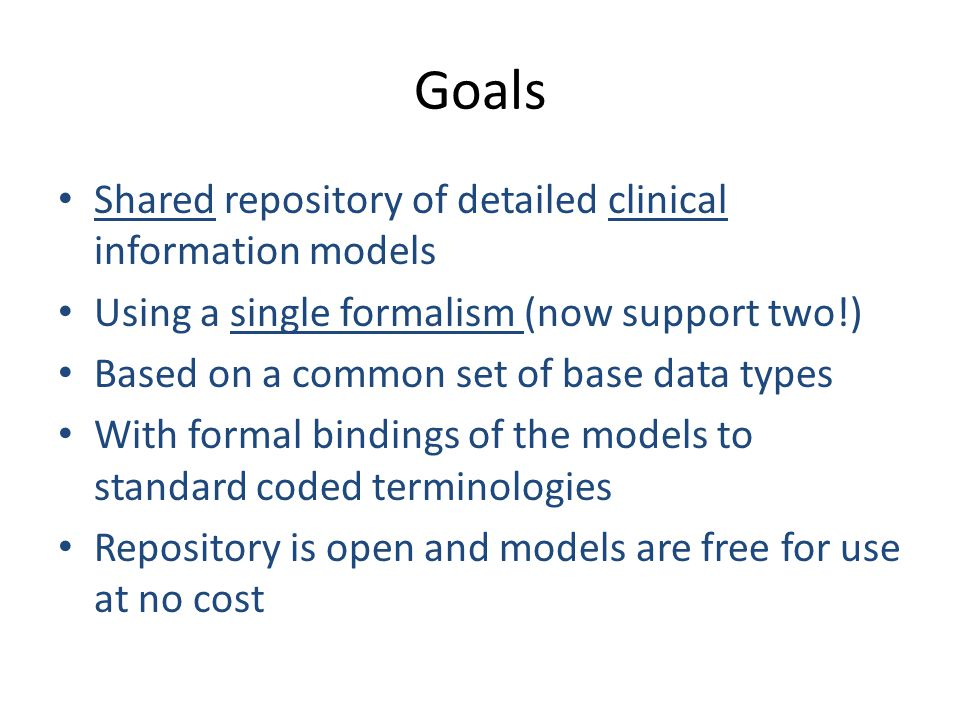 Goals Shared repository of detailed clinical information models Using a single formalism (now support two!) Based on a common set of base data types W