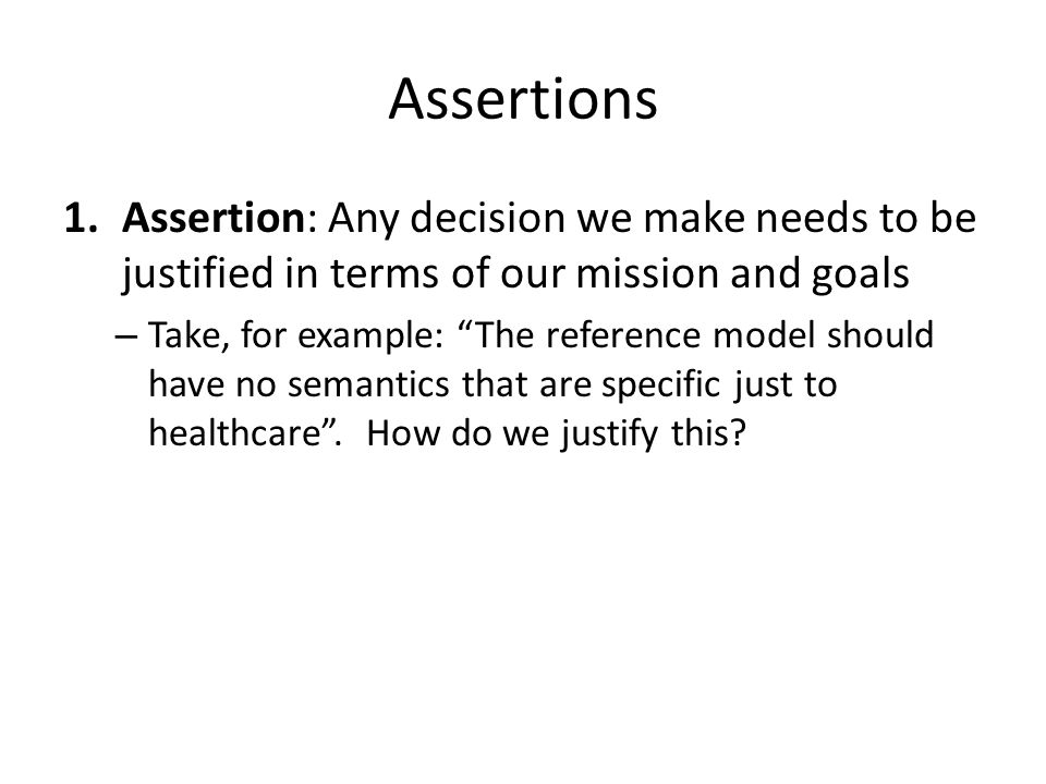 """Assertions 1.Assertion: Any decision we make needs to be justified in terms of our mission and goals – Take, for example: """"The reference model should"""